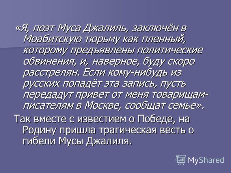 «Я, поэт Муса Джалиль, заключён в Моабитскую тюрьму как пленный, которому предъявлены политические обвинения, и, наверное, буду скоро расстрелян. Если кому-нибудь из русских попадёт эта запись, пусть передадут привет от меня товарищам- писателям в Мо
