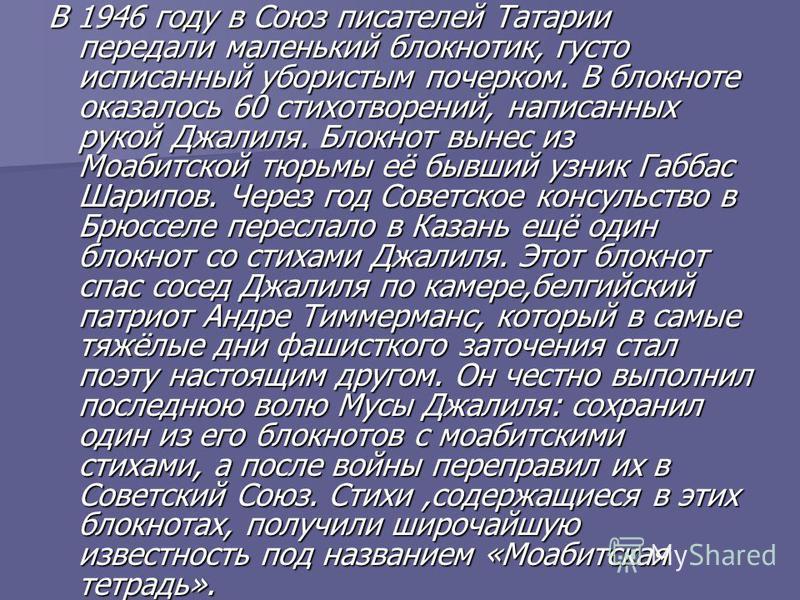 В 1946 году в Союз писателей Татарии передали маленький блокнотик, густо исписанный убористым почерком. В блокноте оказалось 60 стихотворений, написанных рукой Джалиля. Блокнот вынес из Моабитской тюрьмы её бывший узник Габбас Шарипов. Через год Сове