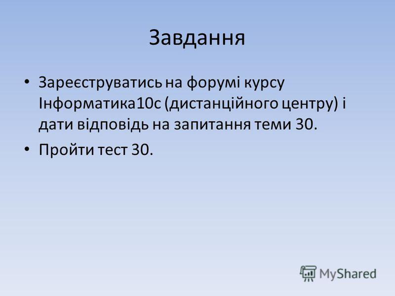 Завдання Зареєструватись на форумі курсу Інформатика10с (дистанційного центру) і дати відповідь на запитання теми 30. Пройти тест 30.