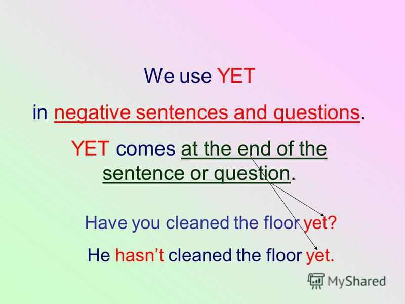 We use YET in negative sentences and questions. YET comes at the end of the sentence or question. Have you cleaned the floor yet? He hasnt cleaned the floor yet.