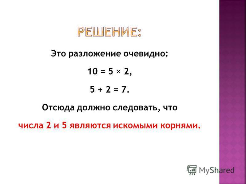 Это разложение очевидно: 10 = 5 2, 5 + 2 = 7. Отсюда должно следовать, что числа 2 и 5 являются искомыми корнями.