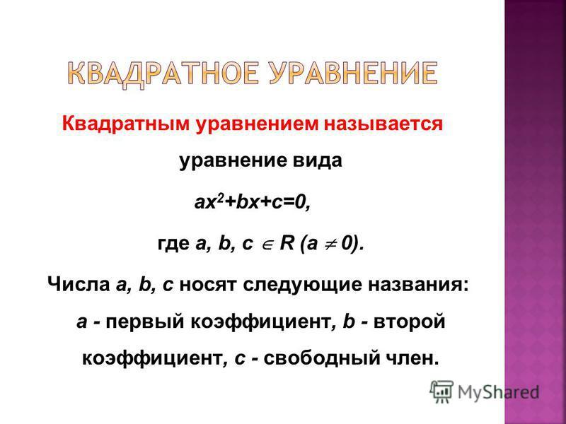 Квадратным уравнением называется уравнение вида ax 2 +bx+c=0, где a, b, с R (a 0). Числа a, b, с носят следующие названия: a - первый коэффициент, b - второй коэффициент, с - свободный член.
