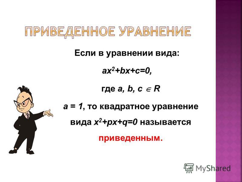 Если в уравнении вида: ax 2 +bx+c=0, где a, b, с R а = 1, то квадратное уравнение вида x 2 +px+q=0 называется приведенным.