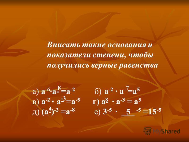 a) а -6 а- =а -2 б) a -2 a - =a 5 в) a -2 a - =a -5 г) а- а -3 = а 5 д) (a-) -2 =a -8 е) 3 -5 ___ -5 =15 -5 Вписать такие основания и показатели степени, чтобы получились верные равенства 8 -3 4 7 8 5
