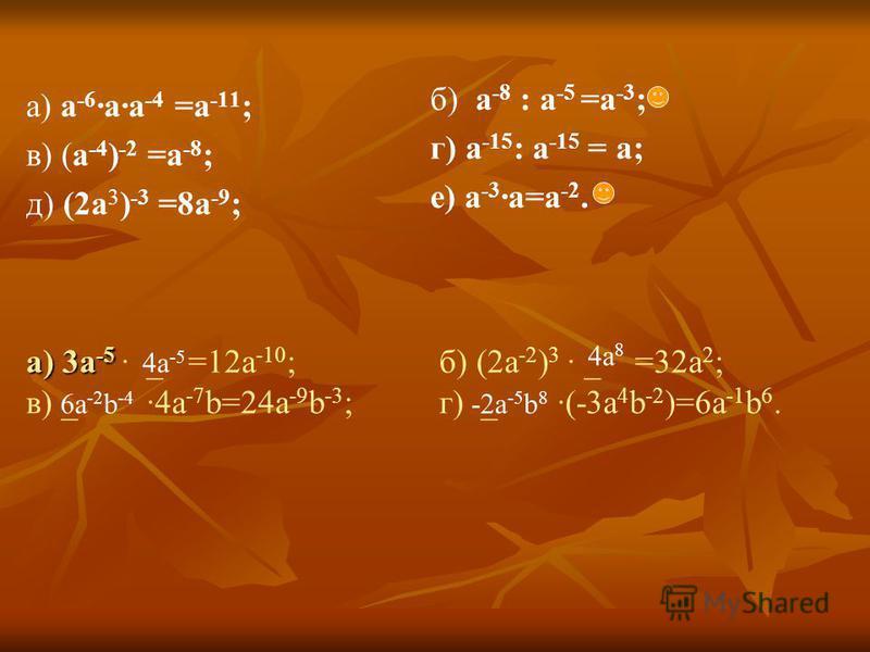 а) 3 а -5 а) 3 а -5 _ =12 а -10 ; б) (2 а -2 ) 3 _ =32 а 2 ; в) _ 4 а -7 b=24 а -9 b -3 ; г) _ (-3 а 4 b -2 )=6 а -1 b 6. a) а -6 а -4 =а -11 ; в) (a -4 ) -2 =a -8 ; д) (2a 3 ) -3 =8a -9 ; б) a -8 : a -5 =a -3 ; г) а -15 : а -15 = а; е) а -3 а=а -2.