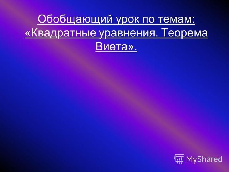 Обобщающий урок по темам: «Квадратные уравнения. Теорема Виета».