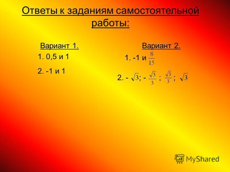 Ответы к заданиям самостоятельной работы: Вариант 1. Вариант 2. 1. 0,5 и 1 2. -1 и 1 1. -1 и 2. -; -;;