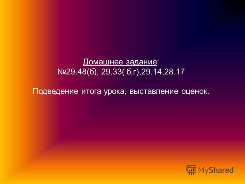 Домашнее задание: 29.48(б), 29.33( б,г),29.14,28.17 Подведение итога урока, выставление оценок.