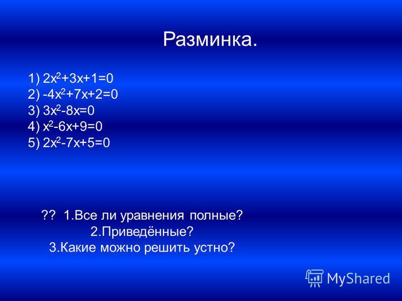 Разминка. 1)2x 2 +3x+1=0 2)-4x 2 +7x+2=0 3)3x 2 -8x=0 4)x 2 -6x+9=0 5)2x 2 -7x+5=0 ?? 1. Все ли уравнения полные? 2.Приведённые? 3. Какие можно решить устно?