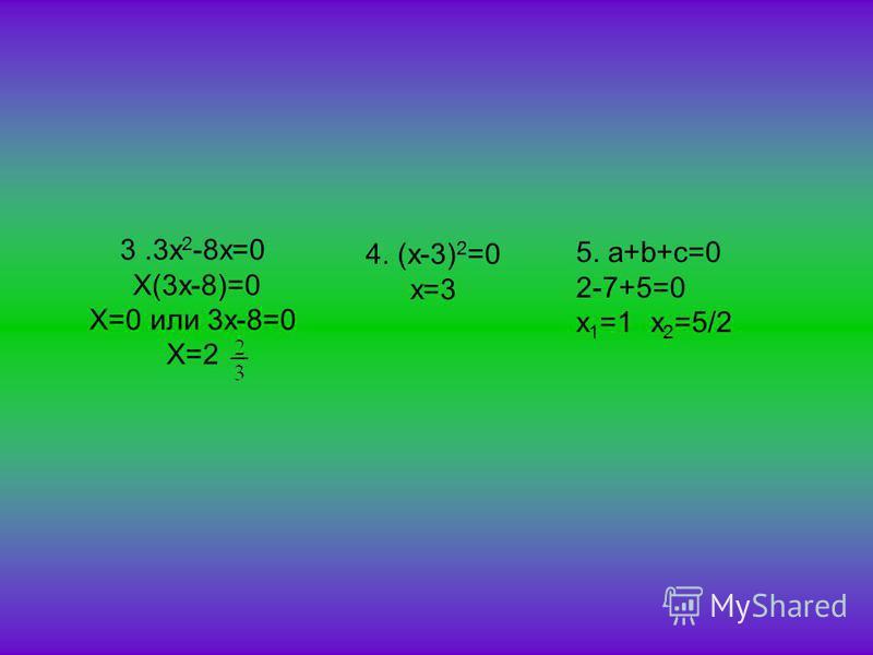 3.3x 2 -8x=0 X(3x-8)=0 X=0 или 3x-8=0 X=2 4. (x-3) 2 =0 х=3 5. a+b+c=0 2-7+5=0 x 1 =1 x 2 =5/2