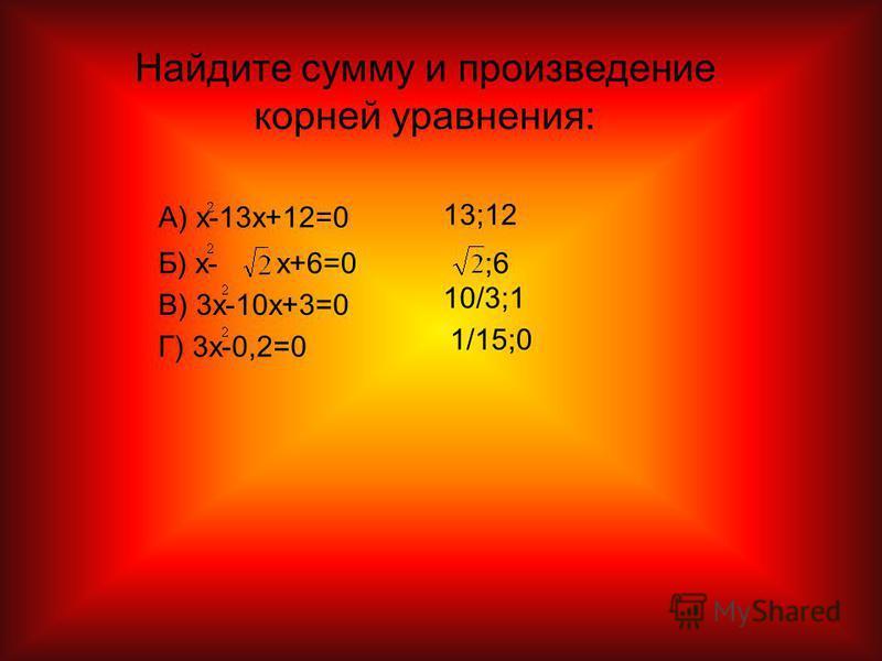 Найдите сумму и произведение корней уравнения: А) x-13x+12=0 Б) x-x+6=0 В) 3x-10x+3=0 Г) 3x-0,2=0 13;12 ;6 10/3;1 1/15;0