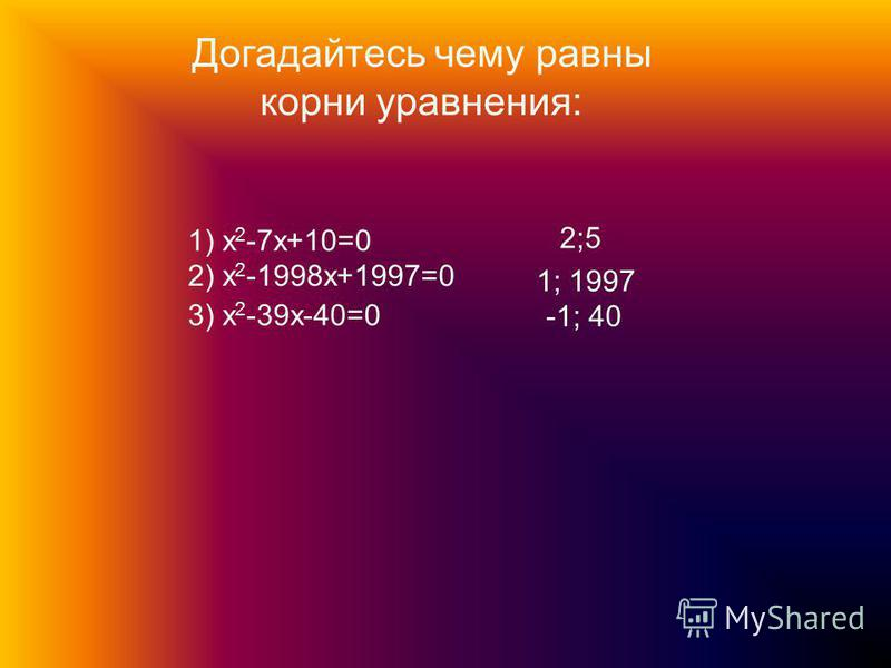 Догадайтесь чему равны корни уравнения: 1) x 2 -7x+10=0 2) x 2 -1998x+1997=0 3) x 2 -39x-40=0 2;5 1; 1997 -1; 40