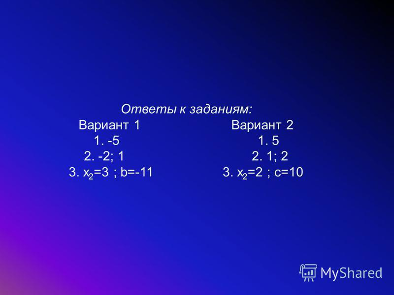 Ответы к заданиям: Вариант 1 Вариант 2 1. -5 1. 5 2. -2; 1 2. 1; 2 3. x 2 =3 ; b=-11 3. x 2 =2 ; c=10