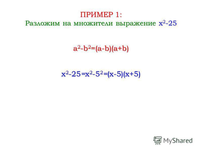 ПРИМЕР 1: Разложим на множители выражение x 2 -25 x 2 -25 = x 2 -5 2 = (x-5)(x+5) a 2 -b 2 =(a-b)(a+b)
