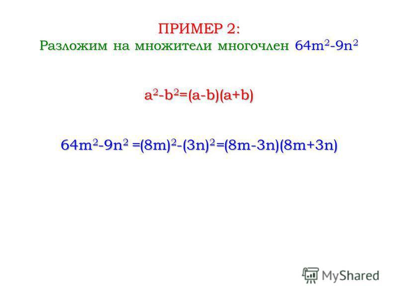 ПРИМЕР 2: Разложим на множители многочлен 64m 2 -9n 2 64m 2 -9n 2 = (8m) 2 -(3n) 2 = (8m-3n)(8m+3n) a 2 -b 2 =(a-b)(a+b)
