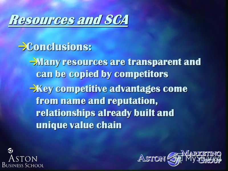 Resources and SCA àConclusions: àMany resources are transparent and can be copied by competitors àKey competitive advantages come from name and reputation, relationships already built and unique value chain