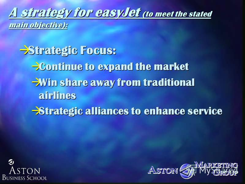 A strategy for easyJet (to meet the stated main objective): àStrategic Focus: àContinue to expand the market àWin share away from traditional airlines àStrategic alliances to enhance service