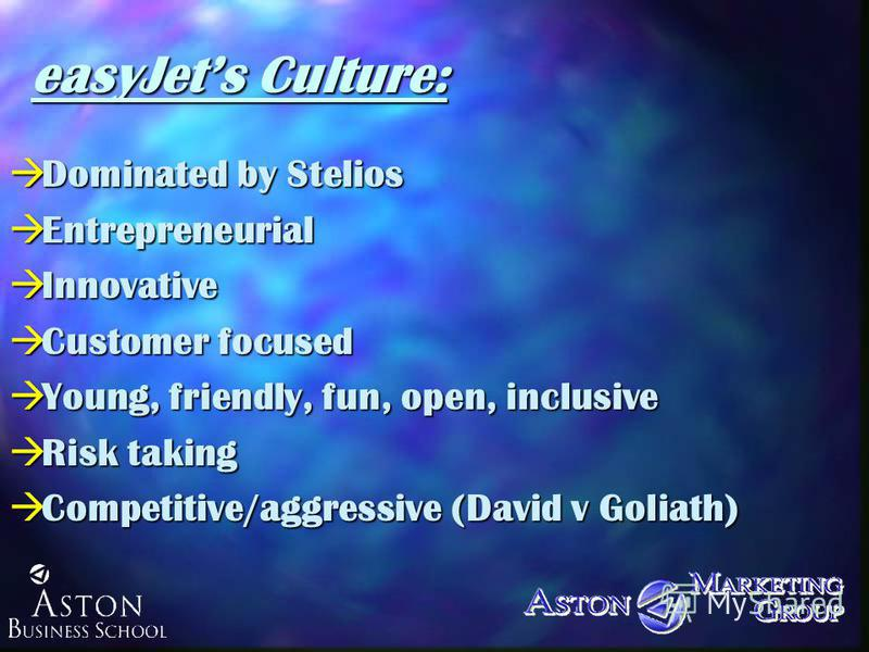 easyJets Culture: àDominated by Stelios àEntrepreneurial àInnovative àCustomer focused àYoung, friendly, fun, open, inclusive àRisk taking àCompetitive/aggressive (David v Goliath)
