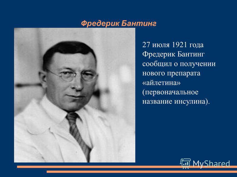 Фредерик Бантинг 27 июля 1921 года Фредерик Бантинг сообщил о получении нового препарата «айлетина» (первоначальное название инсулина).