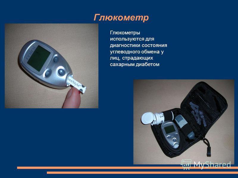 Глюкометр Глюкометры используются для диагностики состояния углеводного обмена у лиц, страдающих сахарным диабетом.