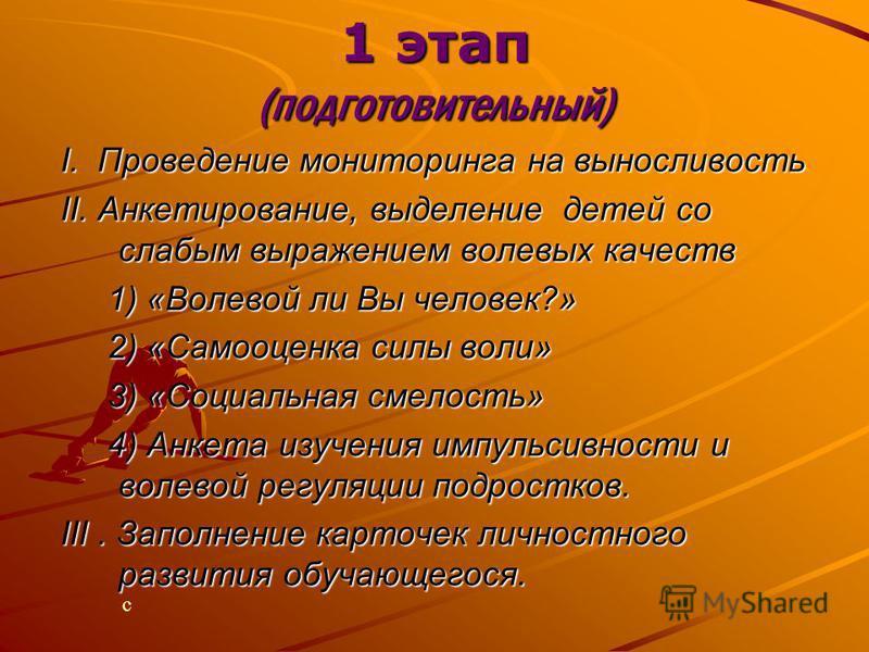 1 этап (подготовительный) I. Проведение мониторинга на выносливость II. Анкетирование, выделение детей со слабым выражением волевых качеств 1) «Волевой ли Вы человек?» 1) «Волевой ли Вы человек?» 2) «Самооценка силы воли» 2) «Самооценка силы воли» 3)
