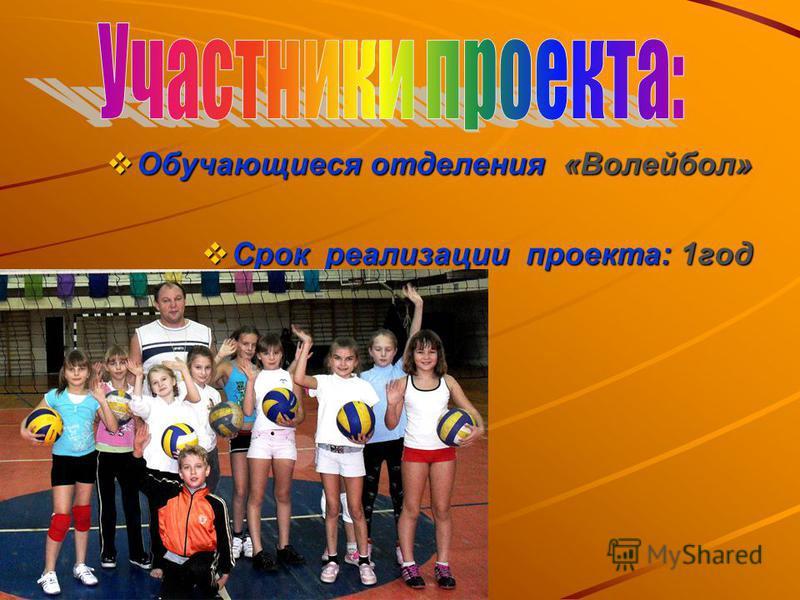 Обучающиеся отделения «Волейбол» Обучающиеся отделения «Волейбол» Срок реализации проекта: 1 год Срок реализации проекта: 1 год