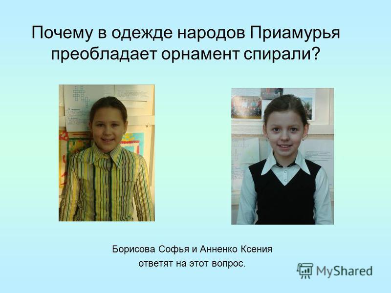 Почему в одежде народов Приамурья преобладает орнамент спирали? Борисова Софья и Анненко Ксения ответят на этот вопрос.