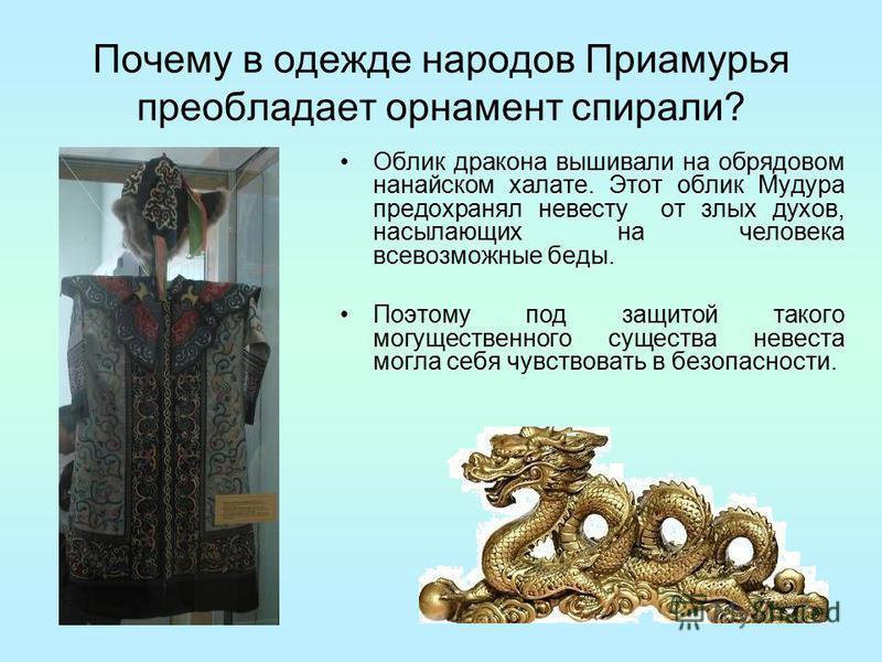 Почему в одежде народов Приамурья преобладает орнамент спирали? Облик дракона вышивали на обрядовом нанайском халате. Этот облик Мудура предохранял невесту от злых духов, насылающих на человека всевозможные беды. Поэтому под защитой такого могуществе