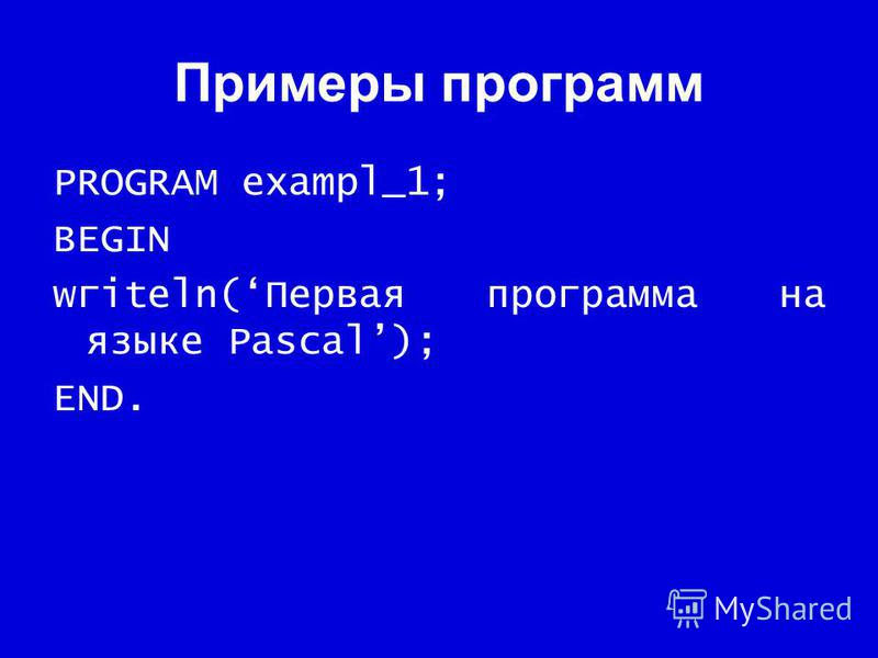 Примеры программ PROGRAM exampl_1; BEGIN wгiteln(Первая программа на языке Pascal); END.
