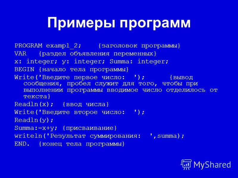 Примеры программ PROGRAM exampl_2; {заголовок программы} VAR{раздел объявления переменных} х: integer; у: integer; Summa: integer; BEGIN{начало тела программы} Write('Введите первое число: '); {вывод сообщения, пробел служит для того, чтобы при выпол