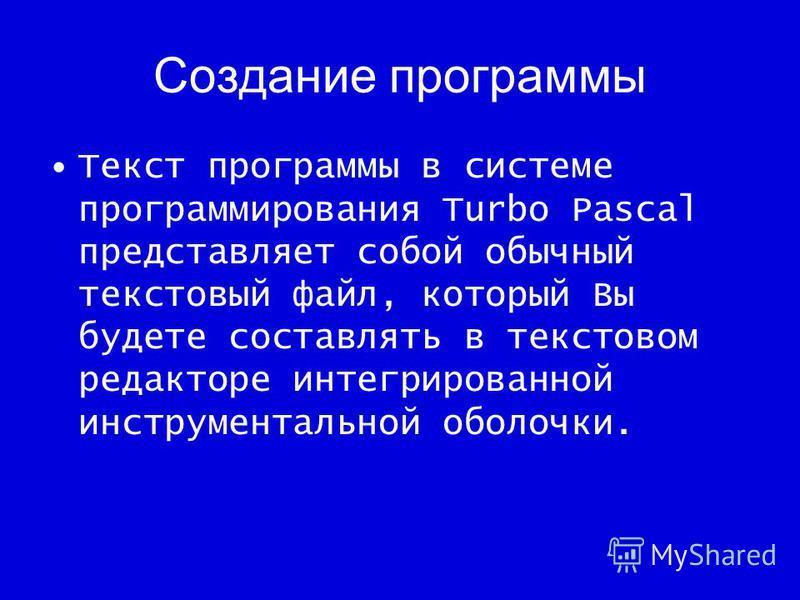 Создание программы Текст программы в системе программирования Turbo Pascal представляет собой обычный текстовый файл, который Вы будете составлять в текстовом редакторе интегрированной инструментальной оболочки.
