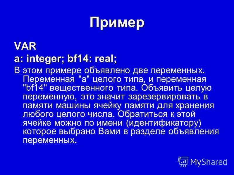 Пример VAR a: integer; bf14: real; В этом примере объявлено две переменных. Переменная