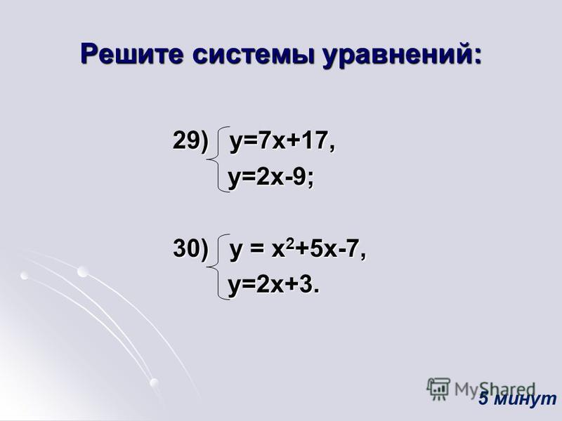 Решите системы уравнений: 29) у=7 х+17, 29) у=7 х+17, у=2 х-9; у=2 х-9; 30) у = х 2 +5 х-7, 30) у = х 2 +5 х-7, у=2 х+3. у=2 х+3. 5 минут
