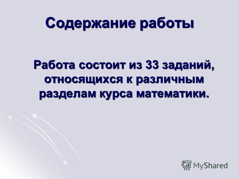 Содержание работы Работа состоит из 33 заданий, относящихся к различным разделам курса математики. Работа состоит из 33 заданий, относящихся к различным разделам курса математики.