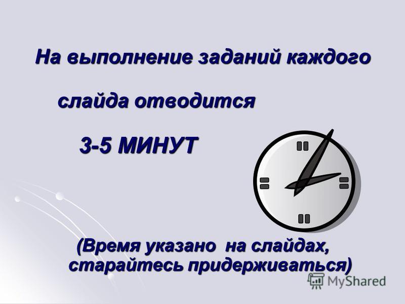 На выполнение заданий каждого слайда отводится слайда отводится 3-5 МИНУТ 3-5 МИНУТ (Время указано на слайдах, старайтесь придерживаться)