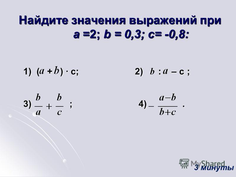 Найдите значения выражений при а =2; b = 0,3; c= -0,8: 1) ( + ) c; 2) : – c ; 1) ( + ) c; 2) : – c ; 3) ; 4). 3) ; 4). 3 минуты