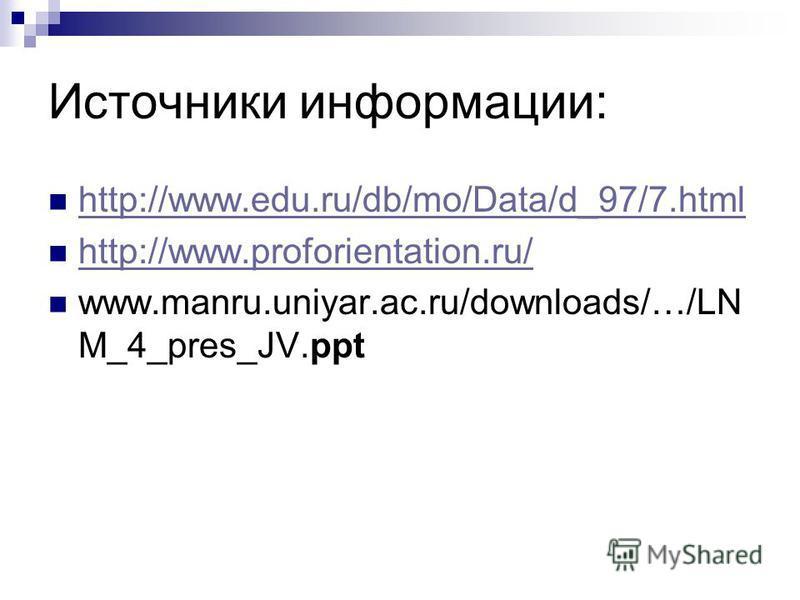 Источники информации: http://www.edu.ru/db/mo/Data/d_97/7. html http://www.proforientation.ru/ www.manru.uniyar.ac.ru/downloads/…/LN M_4_pres_JV.ppt