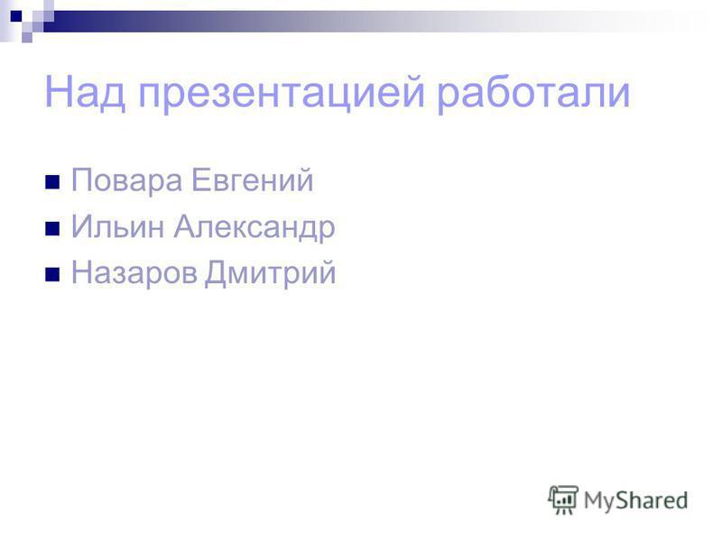 Над презентацией работали Повара Евгений Ильин Александр Назаров Дмитрий