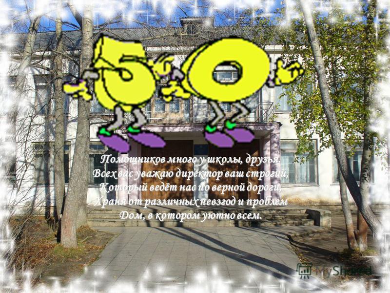 Помощников много у школы, друзья. Всех вас уважаю директор ваш строгий, Который ведёт нас по верной дороги, Храня от различных невзгод и проблем Дом, в котором уютно всем.