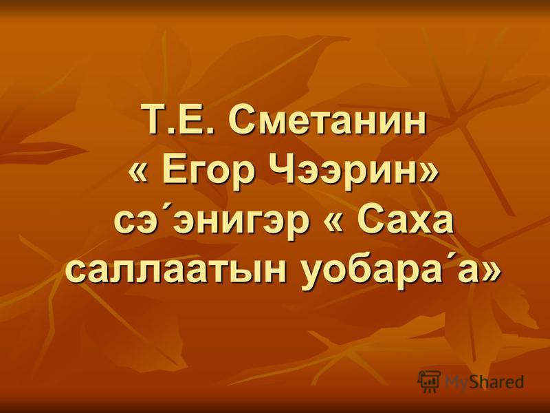 Т.Е. Сметанин « Егор Чээрин» сэ´энигэр « Саха саллаатын уобара´а»