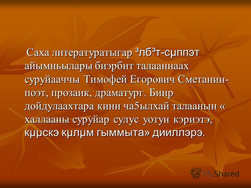 Саха литературатыгар ³лб³т-сµппэт айымньылары биэрбит талааннаах суруйааччы Тимофей Егорович Сметанин- поэт, прозаик, драматург. Биир дойдулаахтара кини ча5ылхай талаанын « халлааны суруйар сулус уотун кэриэтэ, кµµскэ кµлµм гыммыта» дииллэрэ. Саха ли