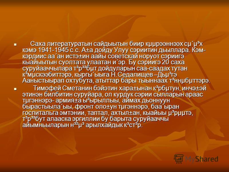Саха литературатын сайдыытын биир кµµрээннээх сµ´µ³х кэмэ 1941-1945 с.с. А±а дойду Улуу сэриитин дьыллара. Кэм- кэрдиис аа´ан истэ±ин аайы советскай норуот сэриигэ кыайыытын суолтата улаатан и´эр. Бу сэриигэ 20 саха суруйааччылара т³р³³бµт дойдуларын