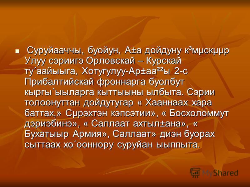 Суруйааччы, буойун, А±а дойдуну к³мµскµµр Улуу сэриигэ Орловскай – Курскай ту´аайыыга, Хотугулуу-Ар±аа²²ы 2-с Прибалтийскай фроннарга буолбут кыргы´ыыларга кыттыыны ылбыта. Сэрии толоонуттан дойдутугар « Хааннаах хара баттах,» Сµрэхтэн кэпсэтии», « Б