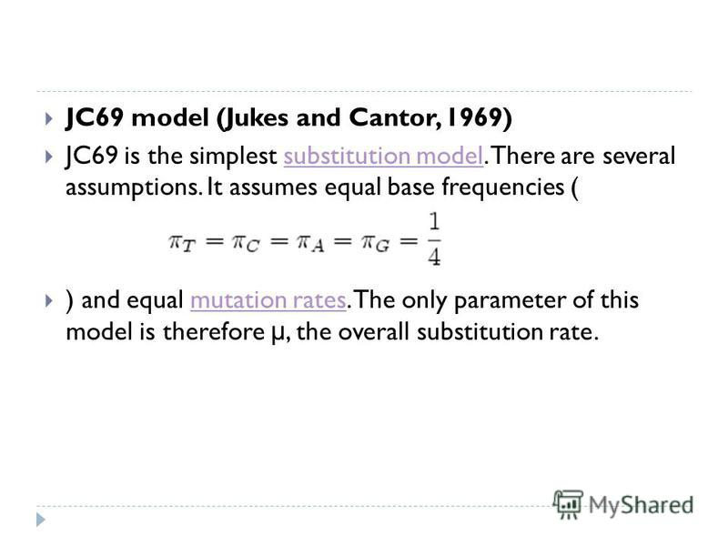 JC69 model (Jukes and Cantor, 1969) JC69 is the simplest substitution model. There are several assumptions. It assumes equal base frequencies (substitution model ) and equal mutation rates. The only parameter of this model is therefore μ, the overall