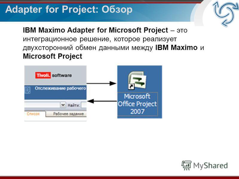 Adapter for Project: Обзор IBM Maximo Adapter for Microsoft Project – это интеграционное решение, которое реализует двухсторонний обмен данными между IBM Maximo и Microsoft Project