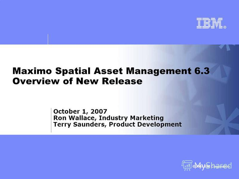 © 2007 IBM Corporation Maximo Spatial Asset Management 6.3 Overview of New Release October 1, 2007 Ron Wallace, Industry Marketing Terry Saunders, Product Development