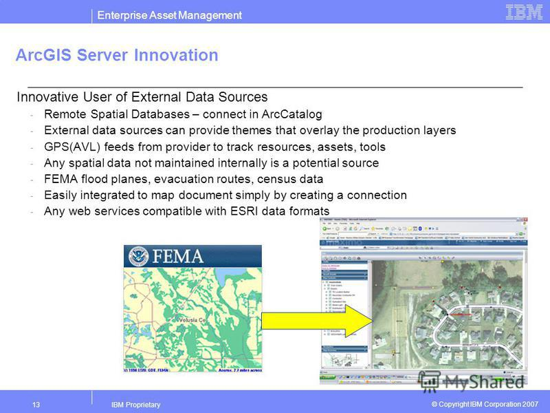 Enterprise Asset Management IBM Proprietary13 © Copyright IBM Corporation 2007 ArcGIS Server Innovation Innovative User of External Data Sources - Remote Spatial Databases – connect in ArcCatalog - External data sources can provide themes that overla