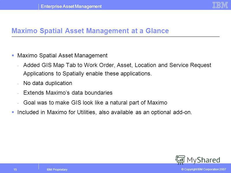 Enterprise Asset Management IBM Proprietary15 © Copyright IBM Corporation 2007 Maximo Spatial Asset Management at a Glance Maximo Spatial Asset Management - Added GIS Map Tab to Work Order, Asset, Location and Service Request Applications to Spatiall