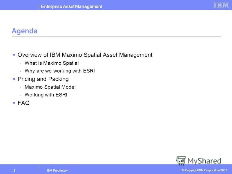 Enterprise Asset Management IBM Proprietary2 © Copyright IBM Corporation 2007 Agenda Overview of IBM Maximo Spatial Asset Management - What is Maximo Spatial - Why are we working with ESRI Pricing and Packing - Maximo Spatial Model - Working with ESR