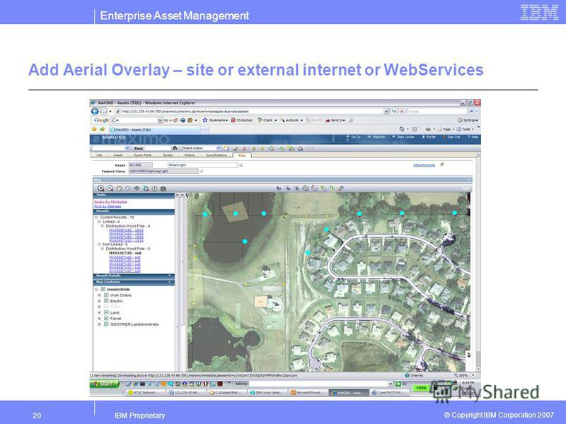Enterprise Asset Management IBM Proprietary20 © Copyright IBM Corporation 2007 Add Aerial Overlay – site or external internet or WebServices